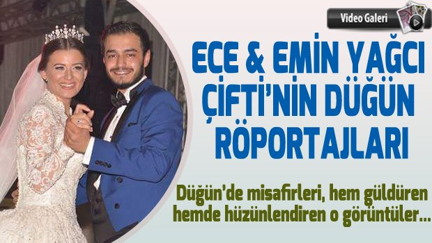 ECE & EMİN YAĞCI ÇİFTİ'NİN DÜĞÜN RÖPORTAJLARI (VİDEO GALERİ)