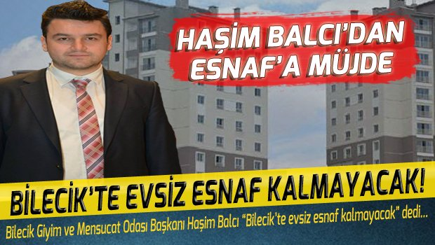 HAŞİM BALCI'DAN ESNAF'A MÜJDE: EVSİZ ESNAF KALMAYACAK