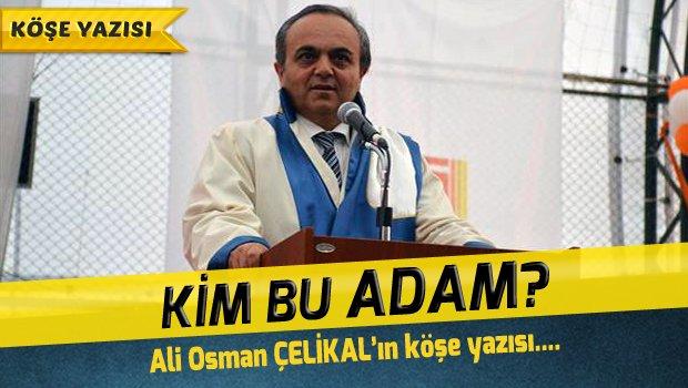 Kim bu ADAM! – Ali Osman ÇELİKAL'ın Köşe yazısı