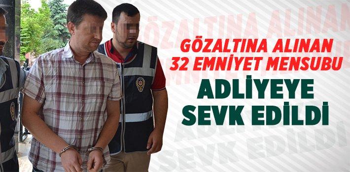 GÖZALTINA ALINAN POLİS MEMURLARI ADLİYEYE SEVK EDİLDİ