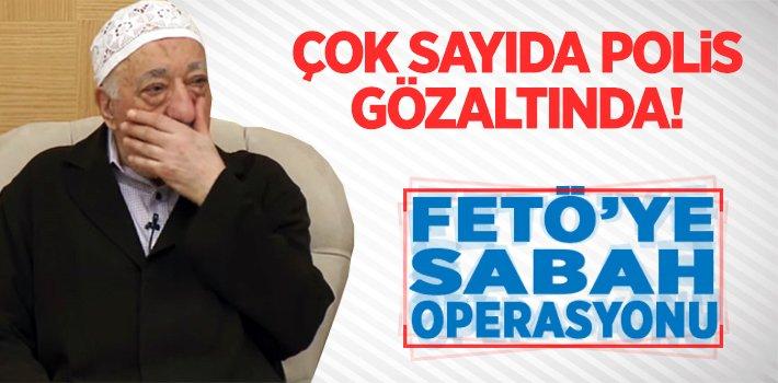 FETÖ'YE SABAH OPERASYONU: ÇOK SAYIDA POLİS GÖZALTINDA!