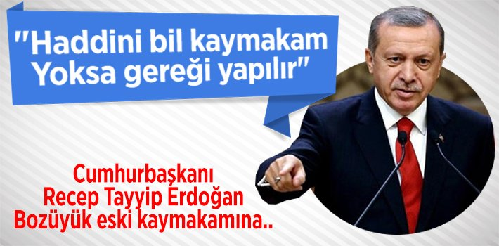 "CUMHURBAŞKANI ERDOĞAN: ""HADDİNİ BİL KAYMAKAM!"""