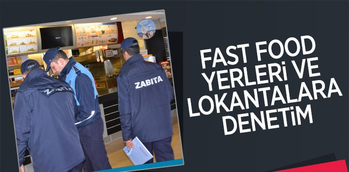 FAST FOOD YERLERİ VE LOKANTALARDA KAPSAMLI DENETİM