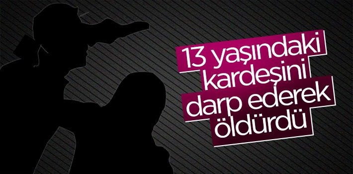 13 YAŞINDAKİ KARDEŞİNİ DARP EDEREK ÖLDÜRDÜ!