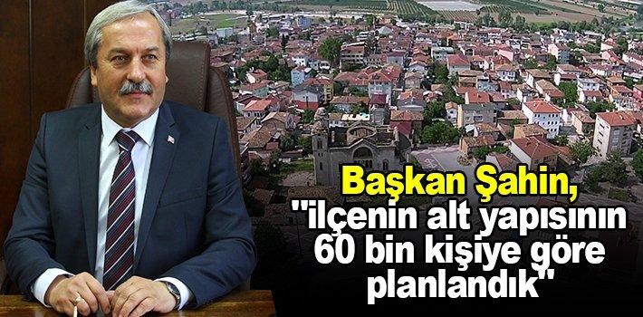 """Başkan Şahin, """"ilçenin alt yapısının 60 bin kişiye göre planlandık"""""""