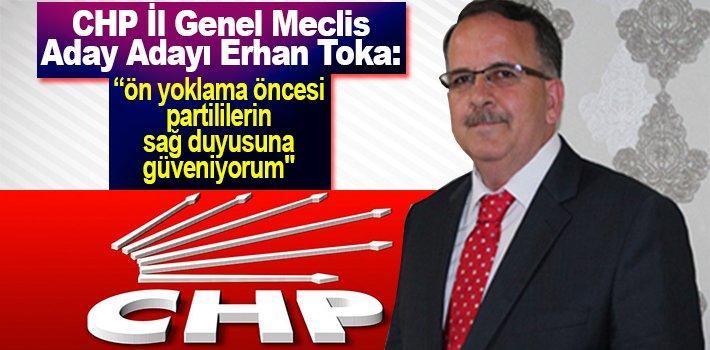 """CHP İl Genel Meclis Aday Adayı Erhan Toka: """"ön yoklama öncesi partililerin sağ duyusuna güveniyorum"""""""