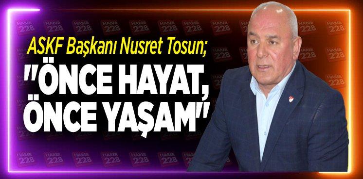 """ASKF Başkanı Nusret Tosun; """"ÖNCE HAYAT, ÖNCE YAŞAM"""""""