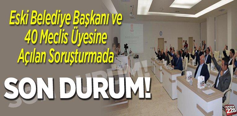 Eski belediye başkanı ve 40 meclis üyesine açılan soruşturmada Son Durum!