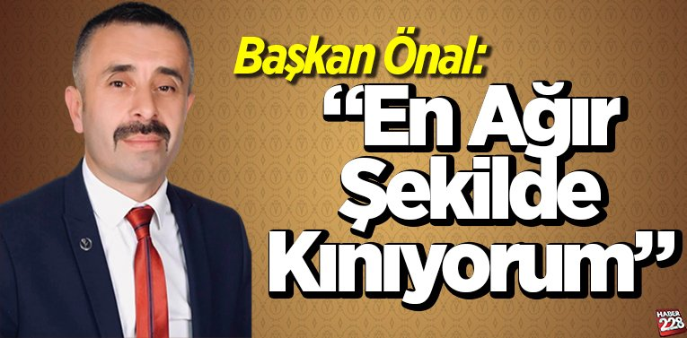 """Başkan Murat Önal """"en ağır şekilde kınıyorum"""""""