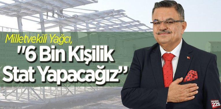 """Milletvekili Yağcı, """"6 Bin Kişilik Stat Yapacağız"""""""