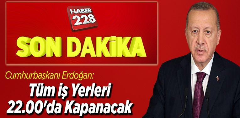 Cumhurbaşkanı Erdoğan: Tüm iş yerleri 22.00'da kapanacak