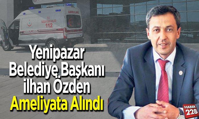 Yenipazar Belediye Başkanı İlhan Özden ameliyata alındı