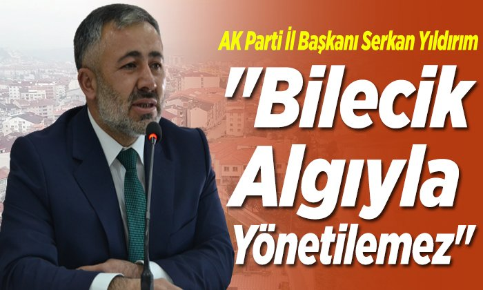 """İl Başkanı Serkan Yıldırım; """"Bilecik algıyla yönetilemez"""""""